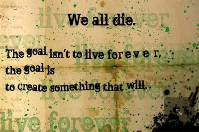 We all die. The goal isn't to live forever, the goal is the create something that will.